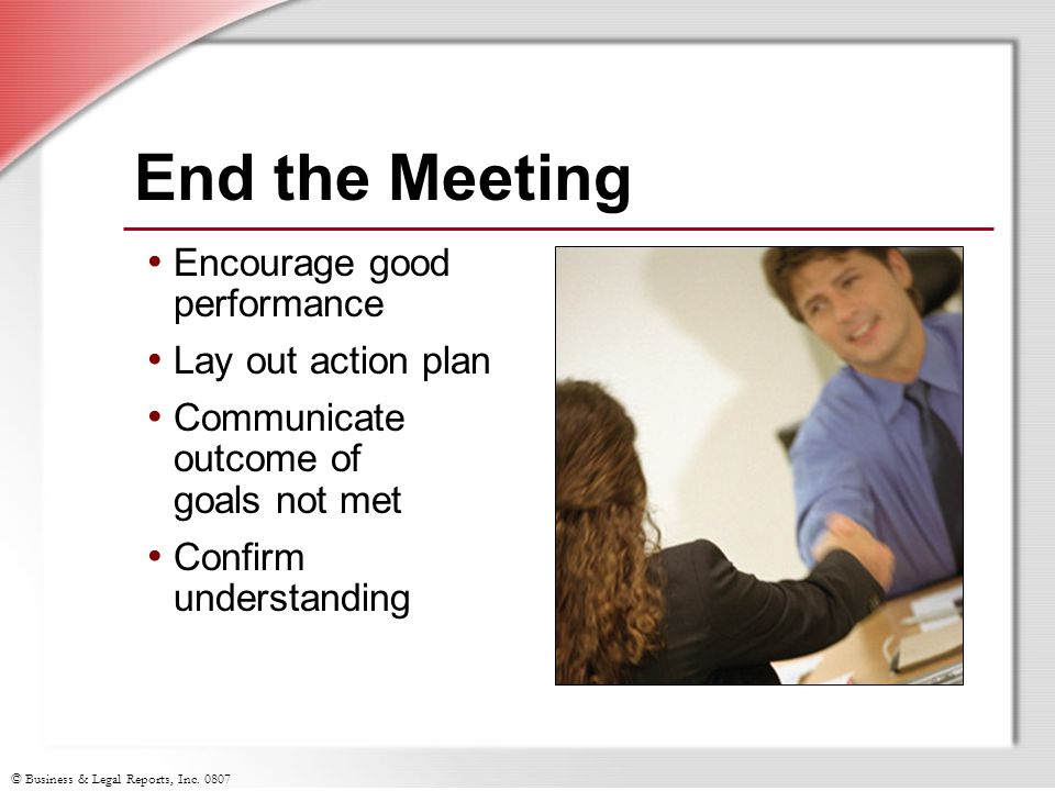 End the Meeting Encourage good performance Lay out action plan