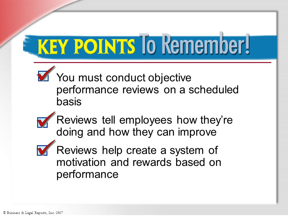 Key Points to Remember You must conduct objective performance reviews on a scheduled basis.