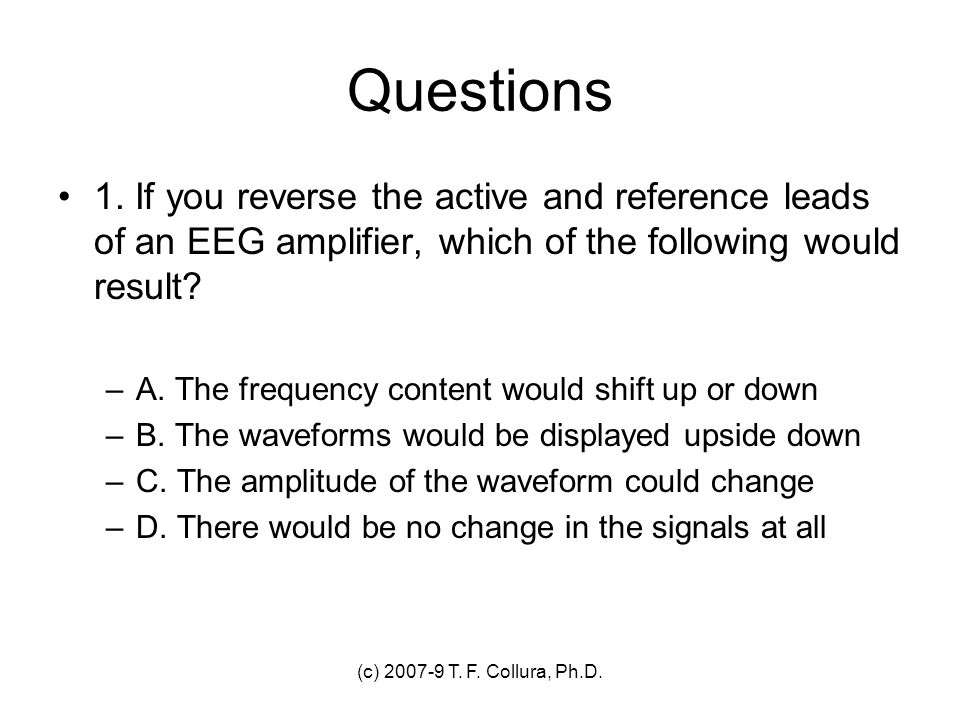 Questions 1. If you reverse the active and reference leads of an EEG amplifier, which of the following would result