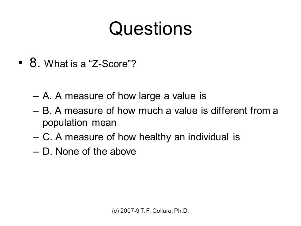 Questions 8. What is a Z-Score A. A measure of how large a value is