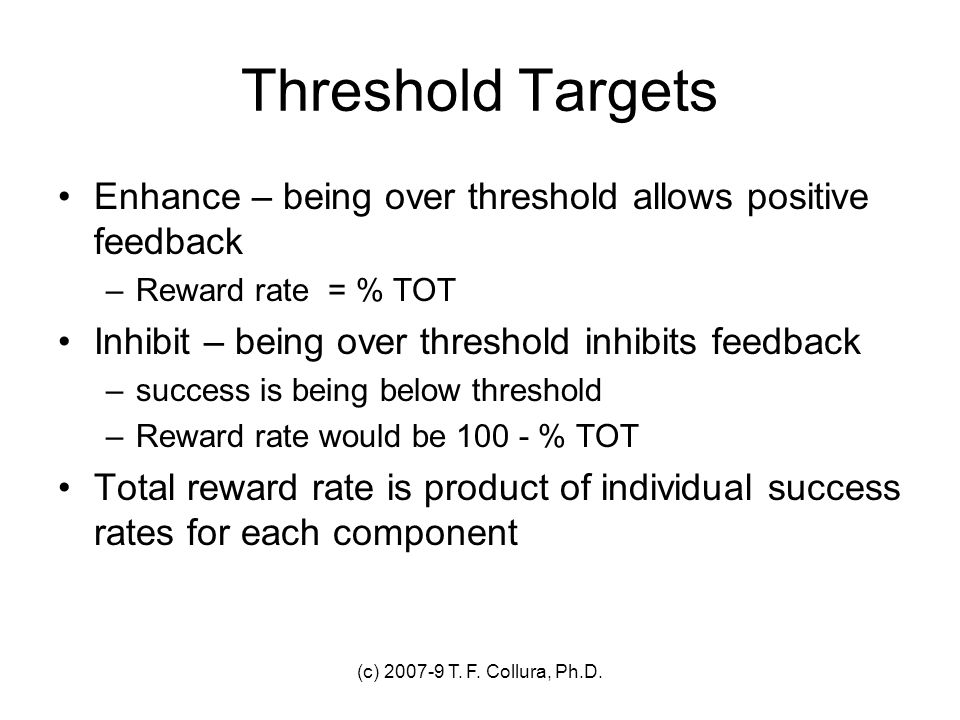 Threshold Targets Enhance – being over threshold allows positive feedback. Reward rate = % TOT. Inhibit – being over threshold inhibits feedback.