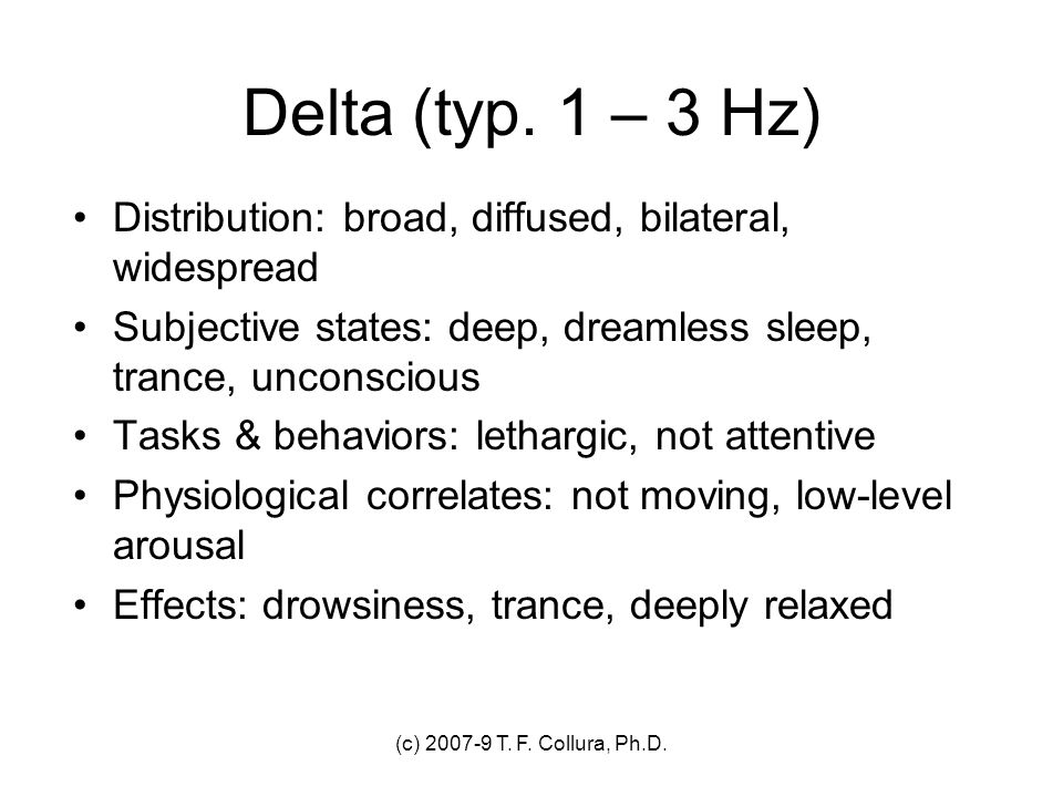 Delta (typ. 1 – 3 Hz) Distribution: broad, diffused, bilateral, widespread. Subjective states: deep, dreamless sleep, trance, unconscious.