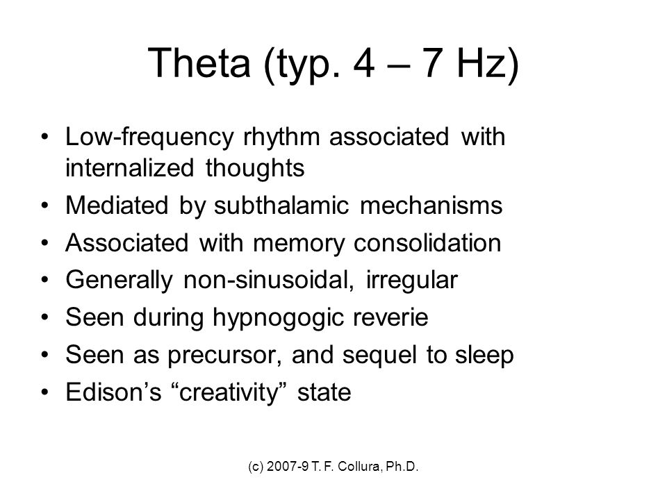 Theta (typ. 4 – 7 Hz) Low-frequency rhythm associated with internalized thoughts. Mediated by subthalamic mechanisms.