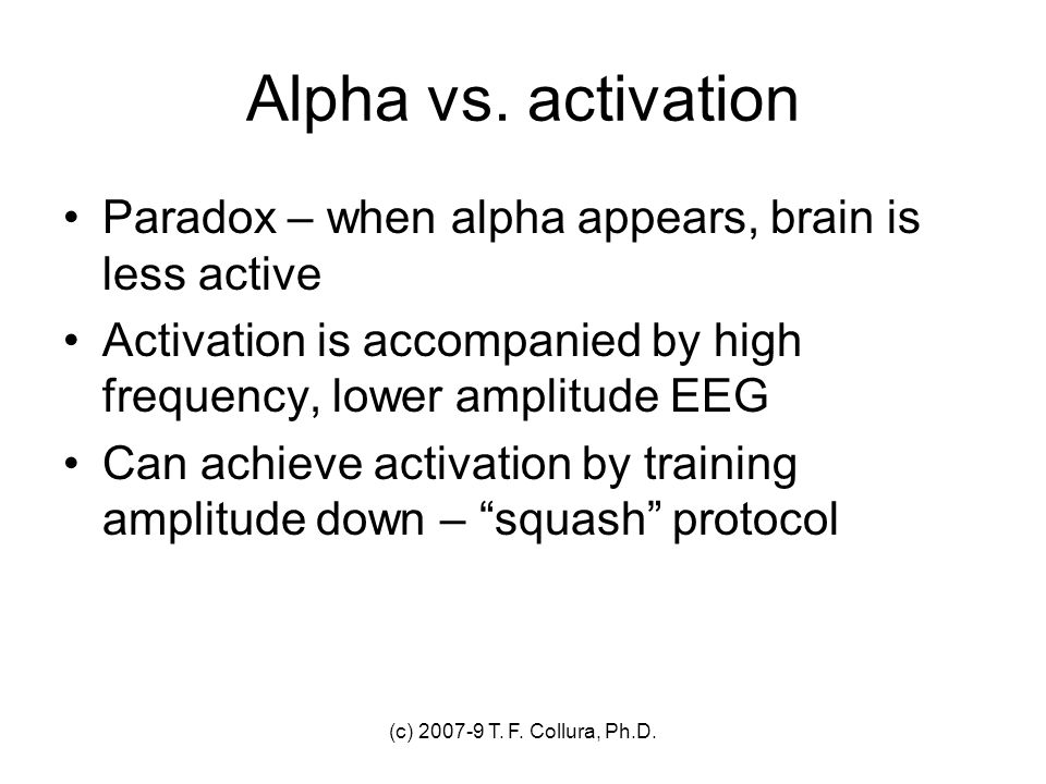 Alpha vs. activation Paradox – when alpha appears, brain is less active. Activation is accompanied by high frequency, lower amplitude EEG.