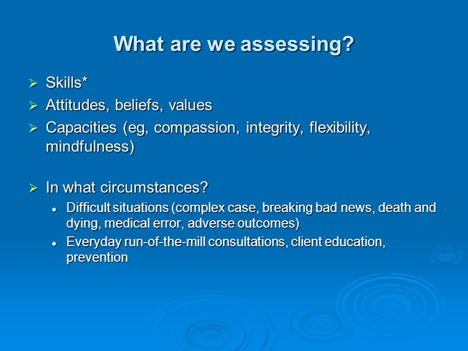 What are we assessing Skills* Attitudes, beliefs, values