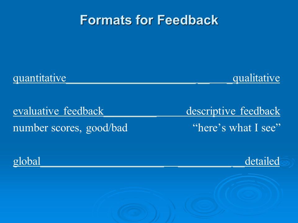 Formats for Feedback quantitative______________________ __ _qualitative. evaluative feedback_________ descriptive feedback.
