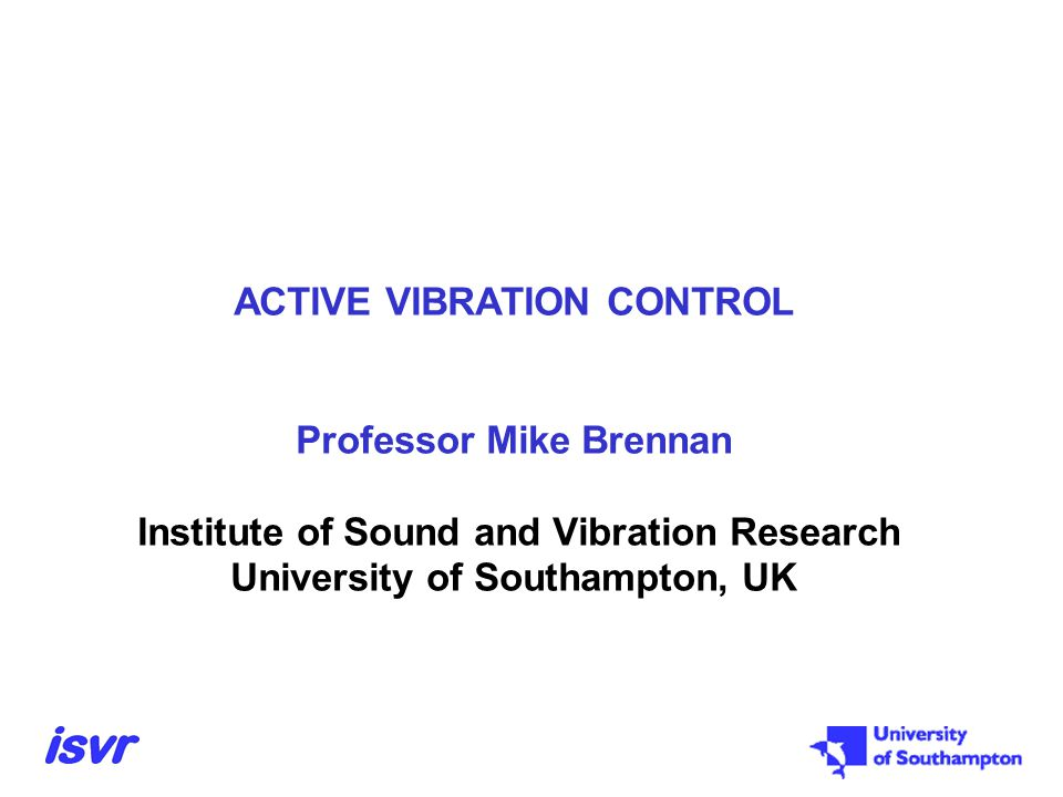 ACTIVE VIBRATION CONTROL Professor Mike Brennan Institute of Sound and Vibration Research University of Southampton, UK