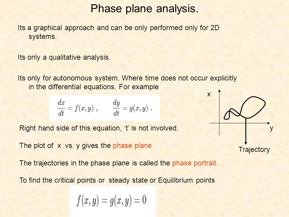 Phase plane analysis. Its a graphical approach and can be only performed only for 2D systems. Its only a qualitative analysis.