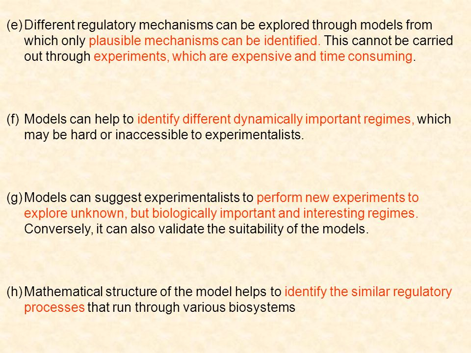 Different regulatory mechanisms can be explored through models from which only plausible mechanisms can be identified. This cannot be carried out through experiments, which are expensive and time consuming.