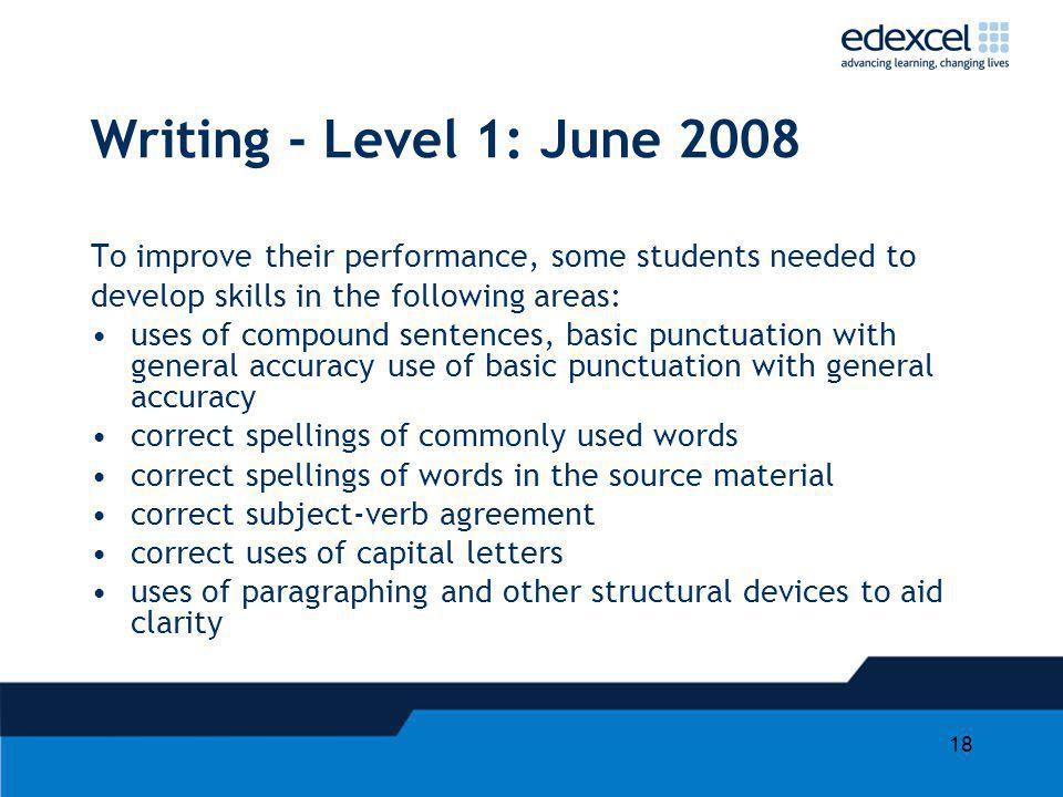 Writing - Level 1: June 2008 To improve their performance, some students needed to. develop skills in the following areas: