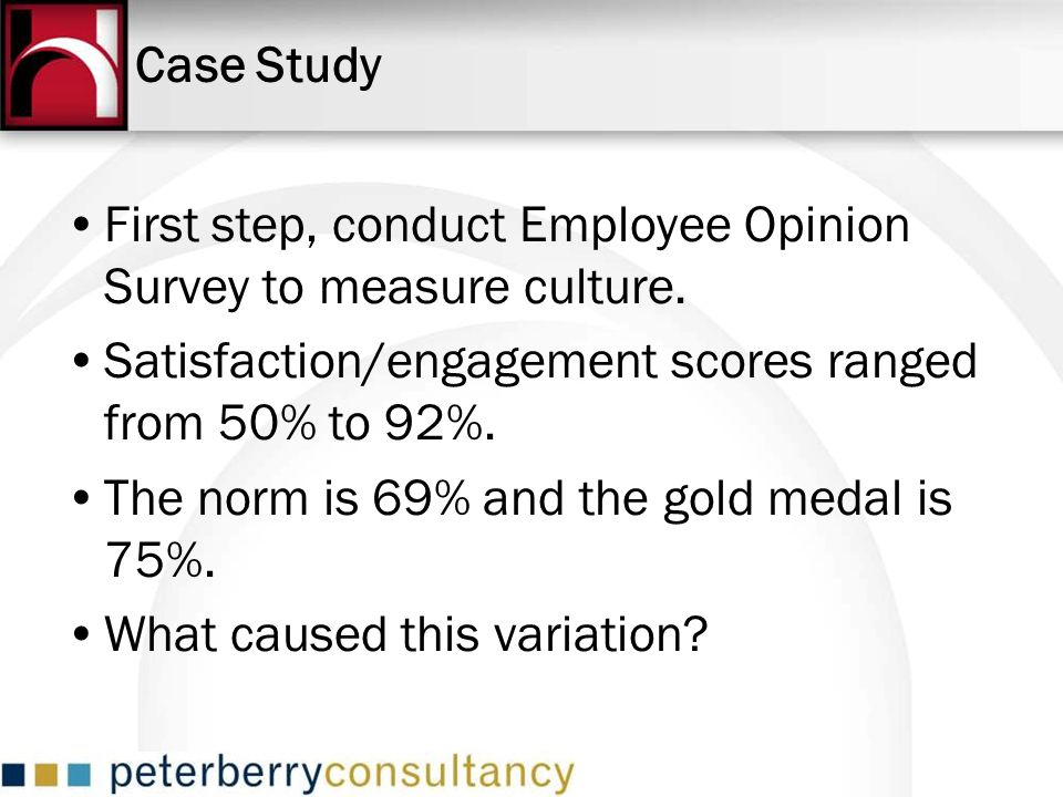 Case Study First step, conduct Employee Opinion Survey to measure culture. Satisfaction/engagement scores ranged from 50% to 92%.