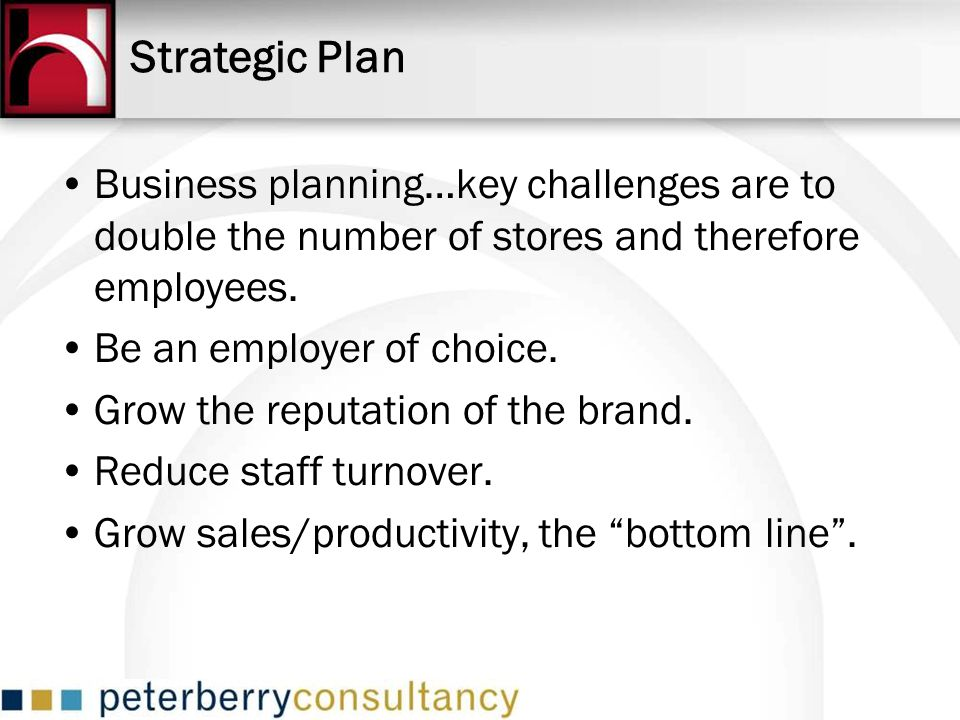 Strategic Plan Business planning…key challenges are to double the number of stores and therefore employees.