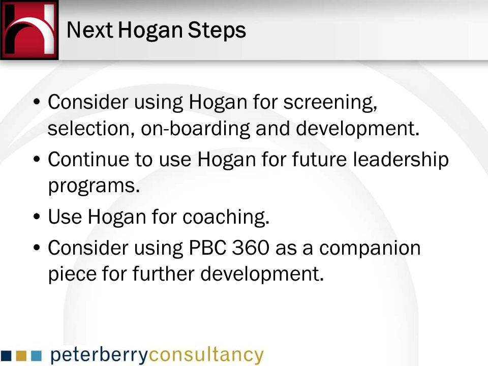 Next Hogan Steps Consider using Hogan for screening, selection, on-boarding and development. Continue to use Hogan for future leadership programs.