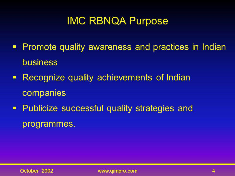IMC RBNQA Purpose Promote quality awareness and practices in Indian business. Recognize quality achievements of Indian companies.