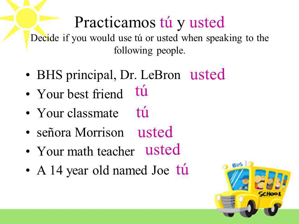 Practicamos tú y usted Decide if you would use tú or usted when speaking to the following people.