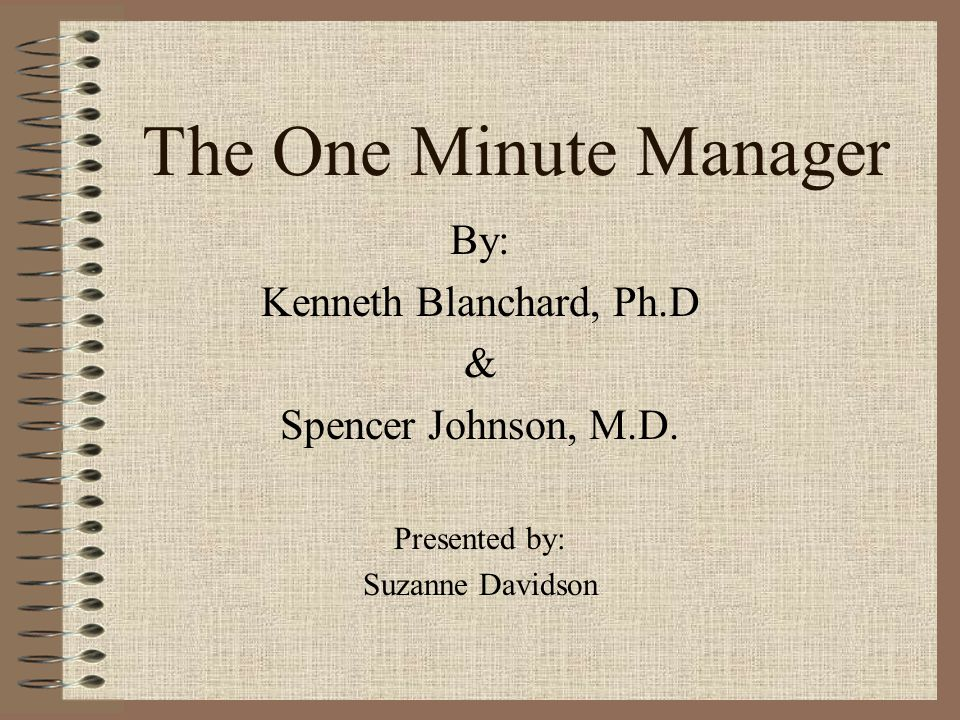 The One Minute Manager By: Kenneth Blanchard, Ph.D &