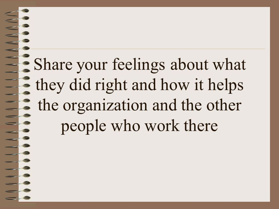 Share your feelings about what they did right and how it helps the organization and the other people who work there