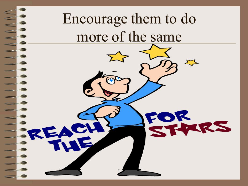 Encourage them to do more of the same