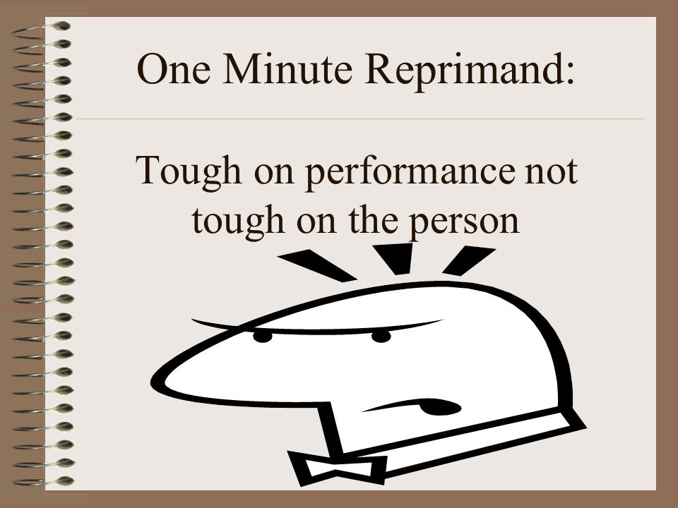 One Minute Reprimand: Tough on performance not tough on the person