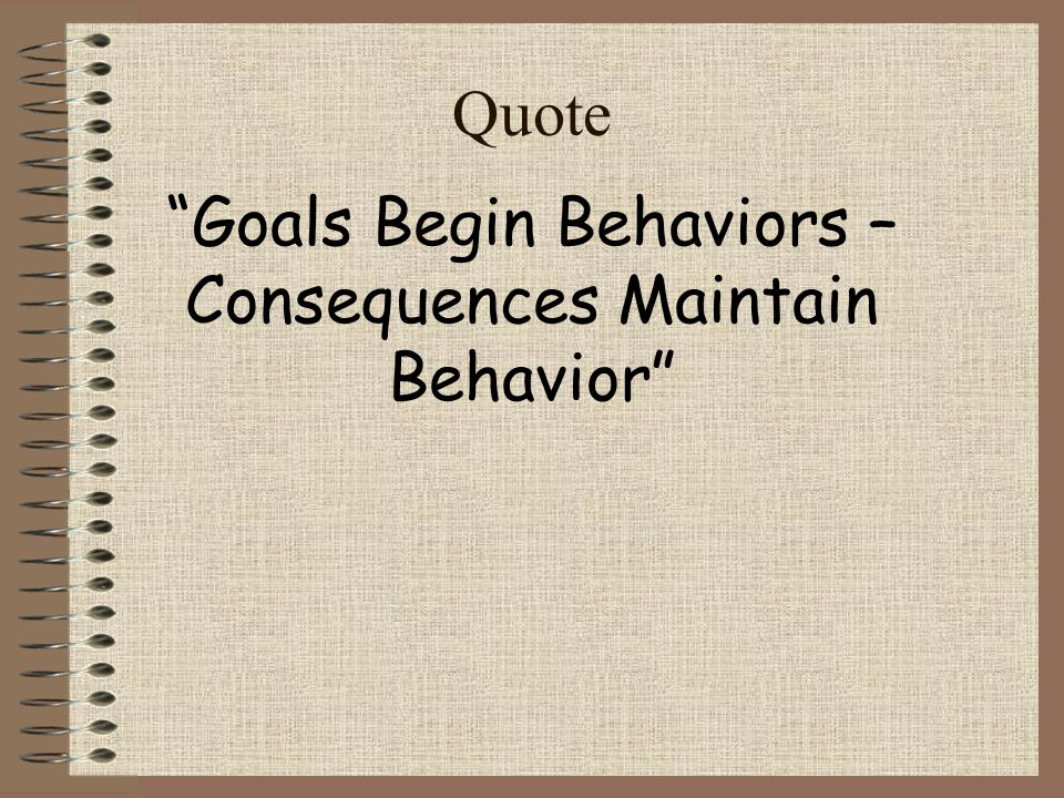 Goals Begin Behaviors – Consequences Maintain Behavior