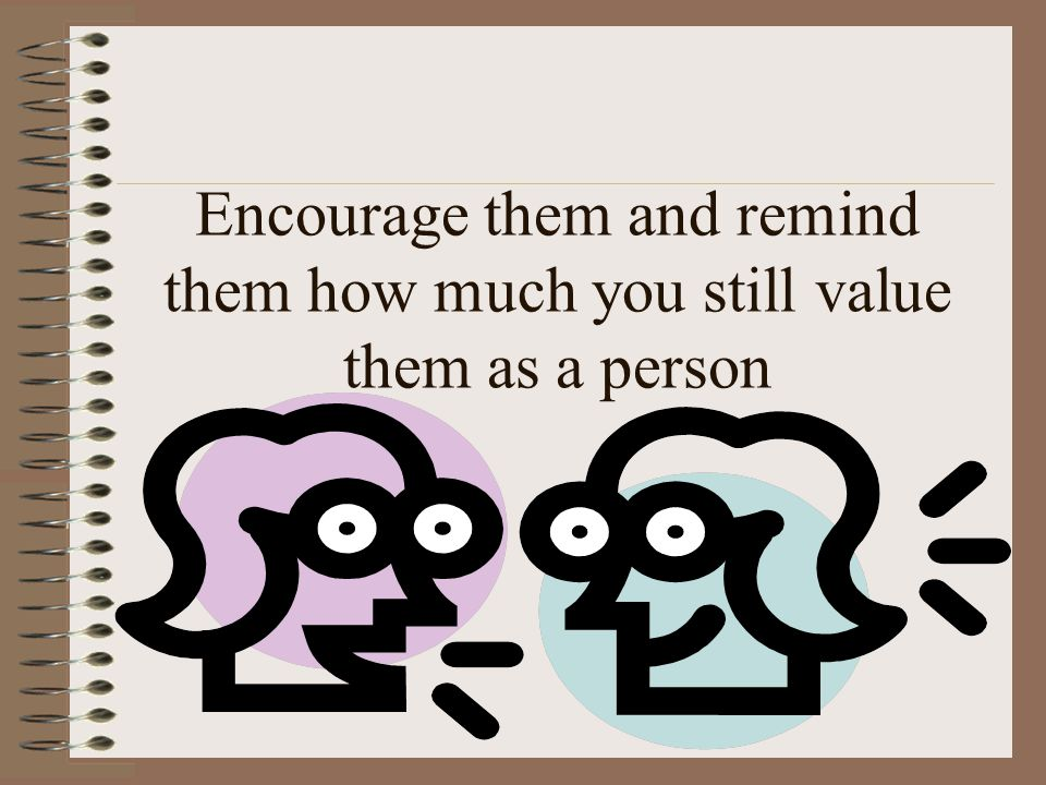 Encourage them and remind them how much you still value them as a person
