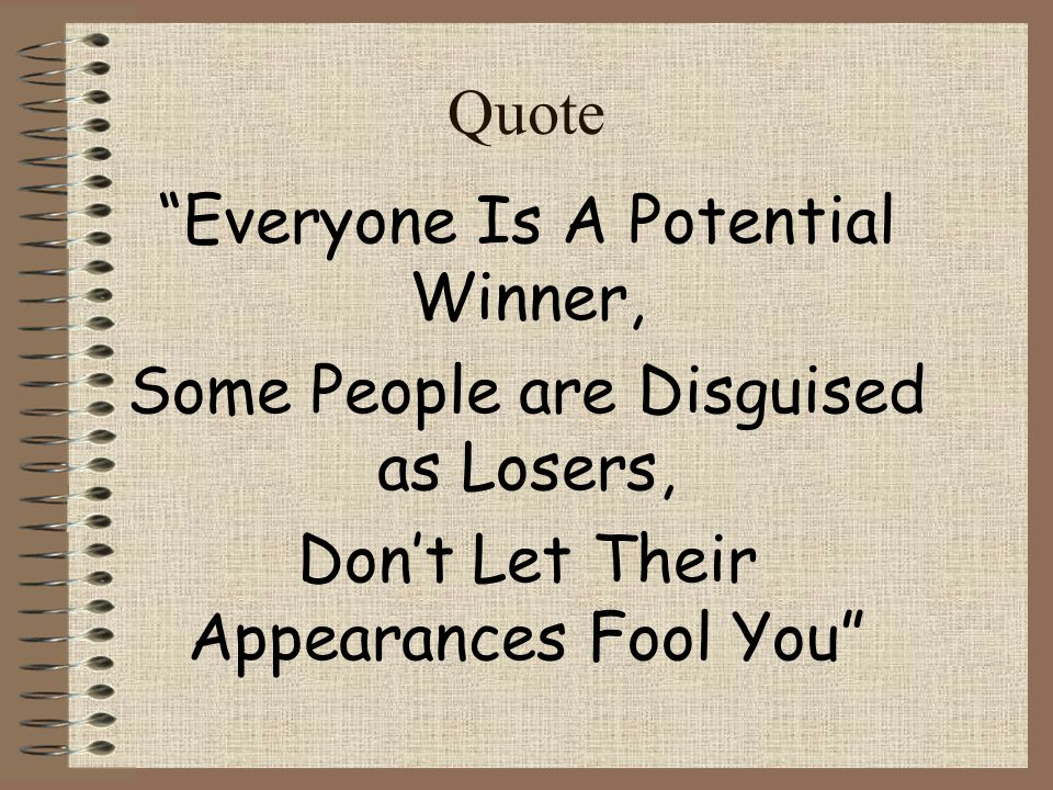 Everyone Is A Potential Winner, Some People are Disguised as Losers,