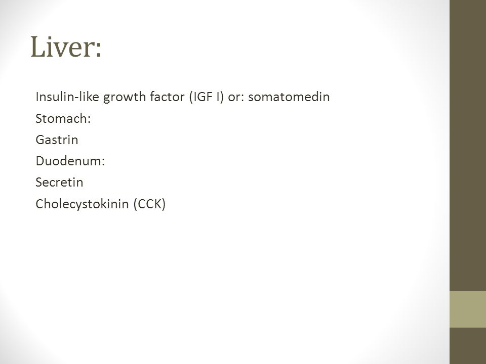 Liver: Insulin-like growth factor (IGF I) or: somatomedin Stomach: Gastrin Duodenum: Secretin Cholecystokinin (CCK)