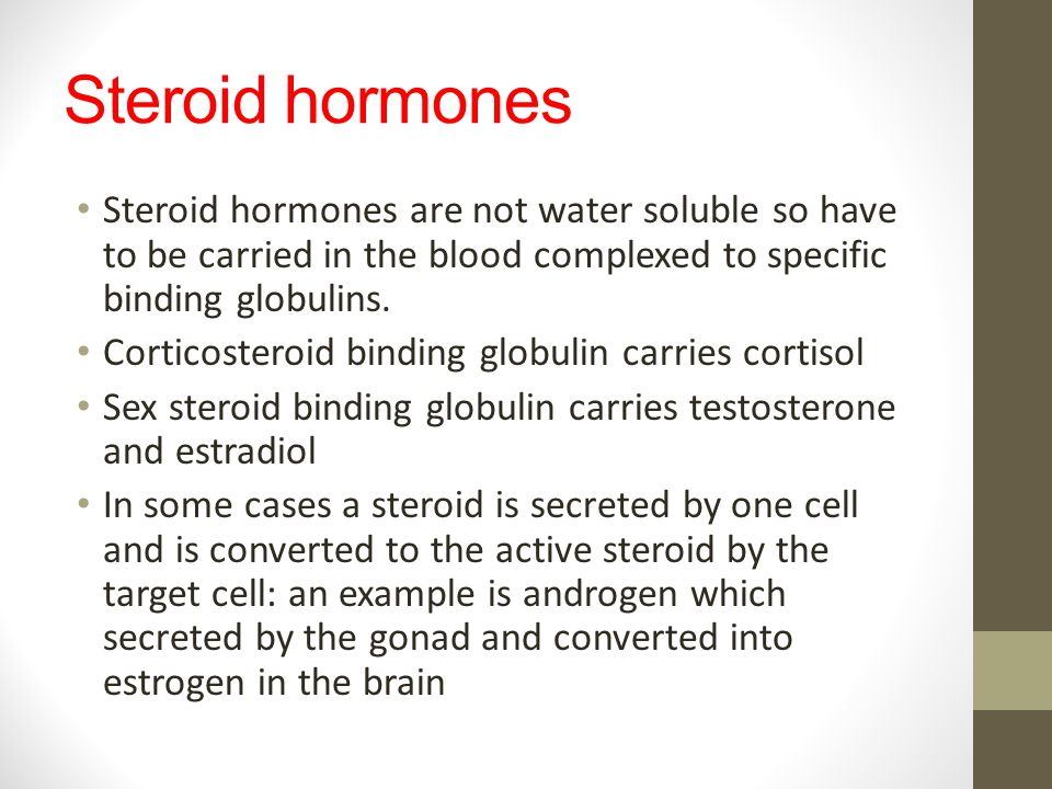 Steroid hormones Steroid hormones are not water soluble so have to be carried in the blood complexed to specific binding globulins.