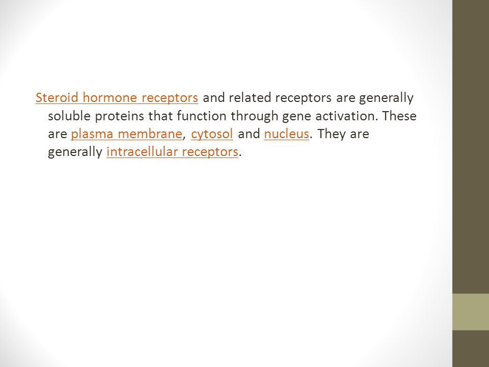 Steroid hormone receptors and related receptors are generally soluble proteins that function through gene activation.