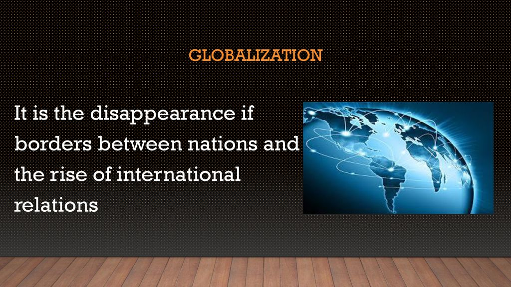 Globalization It is the disappearance if borders between nations and the rise of international relations.