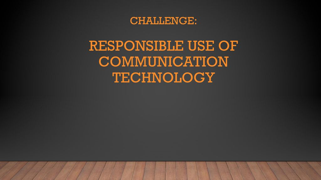 Challenge: Responsible use of Communication Technology