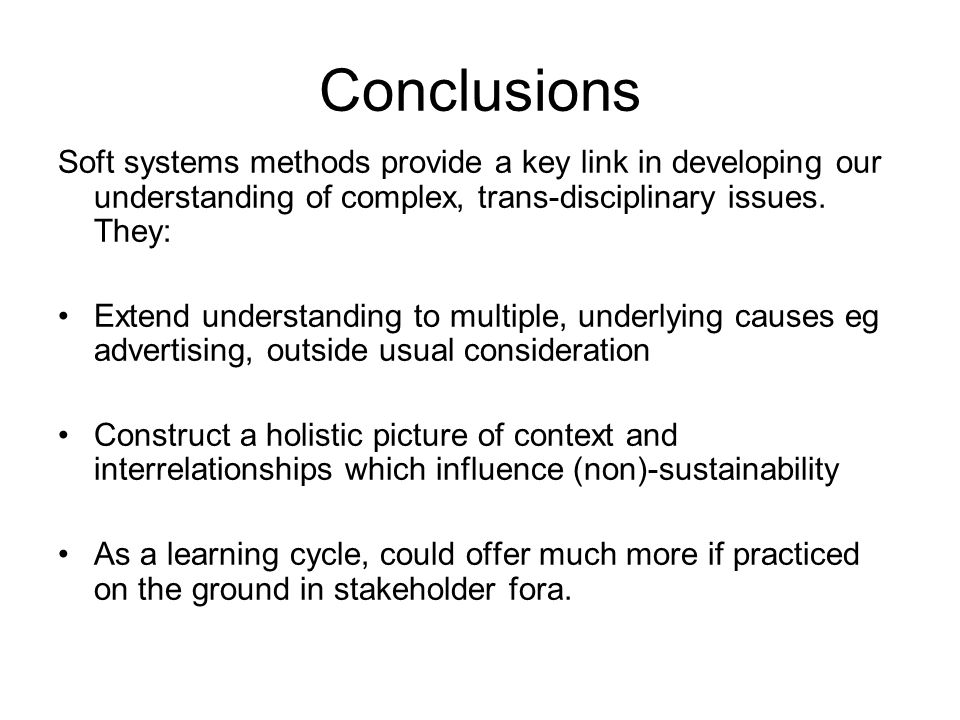 Conclusions Soft systems methods provide a key link in developing our understanding of complex, trans-disciplinary issues. They: