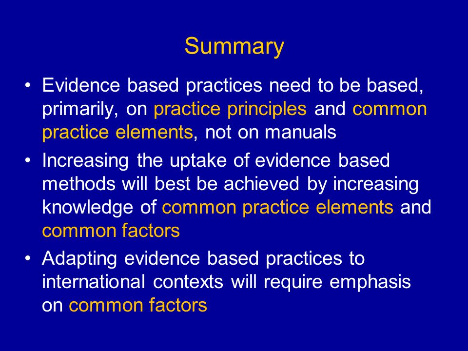Summary Evidence based practices need to be based, primarily, on practice principles and common practice elements, not on manuals.