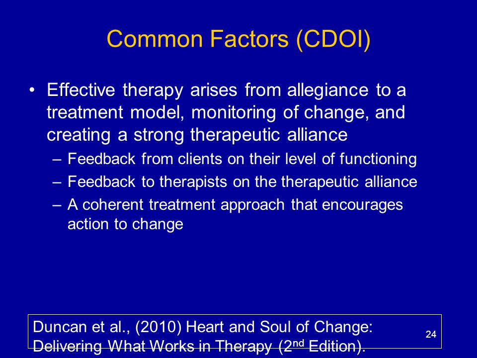 Common Factors (CDOI) Effective therapy arises from allegiance to a treatment model, monitoring of change, and creating a strong therapeutic alliance.