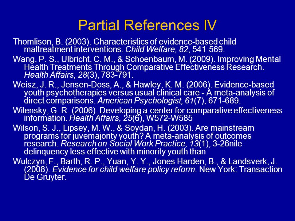 Partial References IV Thomlison, B. (2003). Characteristics of evidence-based child maltreatment interventions. Child Welfare, 82, 541-569.