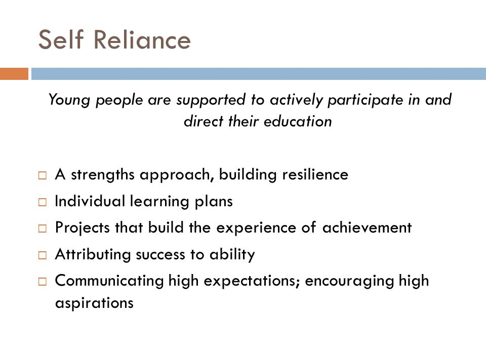 Self Reliance Young people are supported to actively participate in and direct their education. A strengths approach, building resilience.
