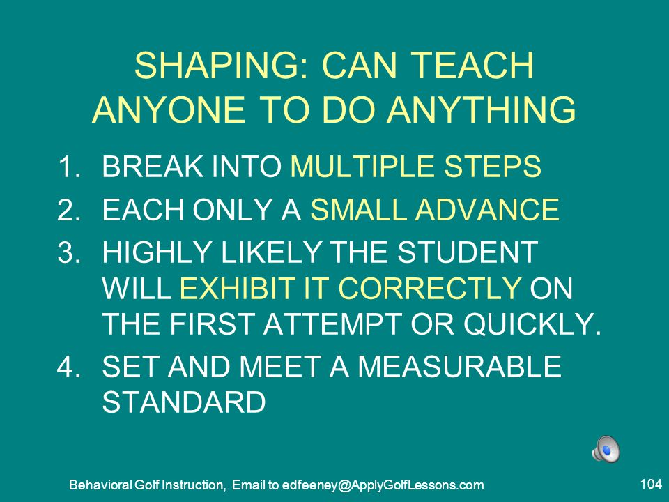 SHAPING: CAN TEACH ANYONE TO DO ANYTHING