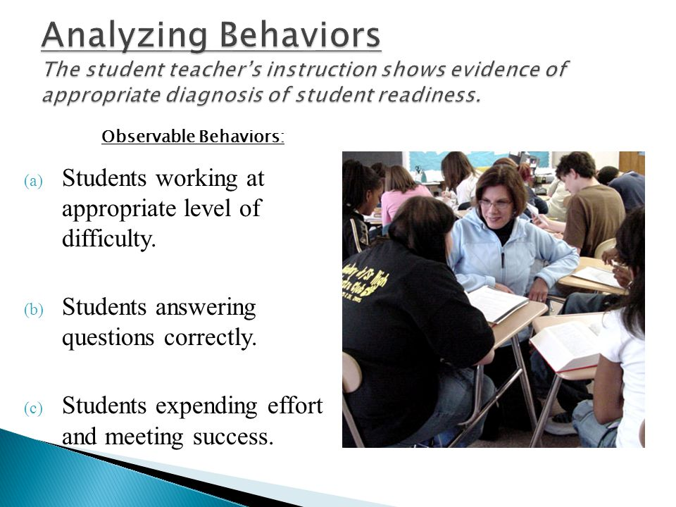 Analyzing Behaviors The student teacher's instruction shows evidence of appropriate diagnosis of student readiness.