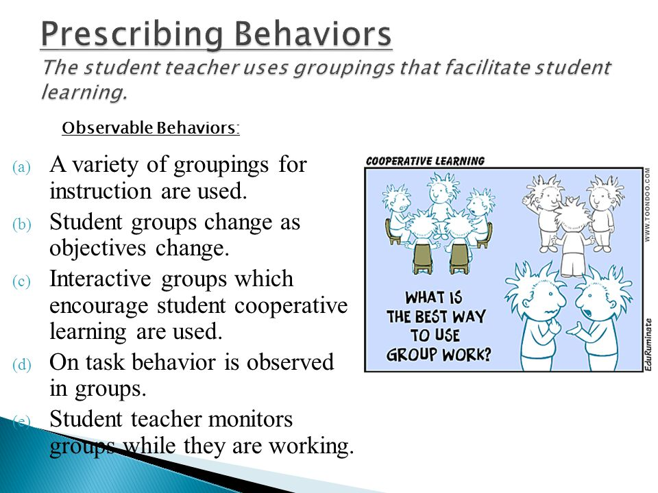 Prescribing Behaviors The student teacher uses groupings that facilitate student learning.