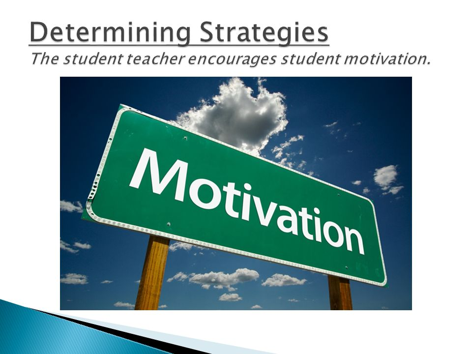 Determining Strategies The student teacher encourages student motivation.