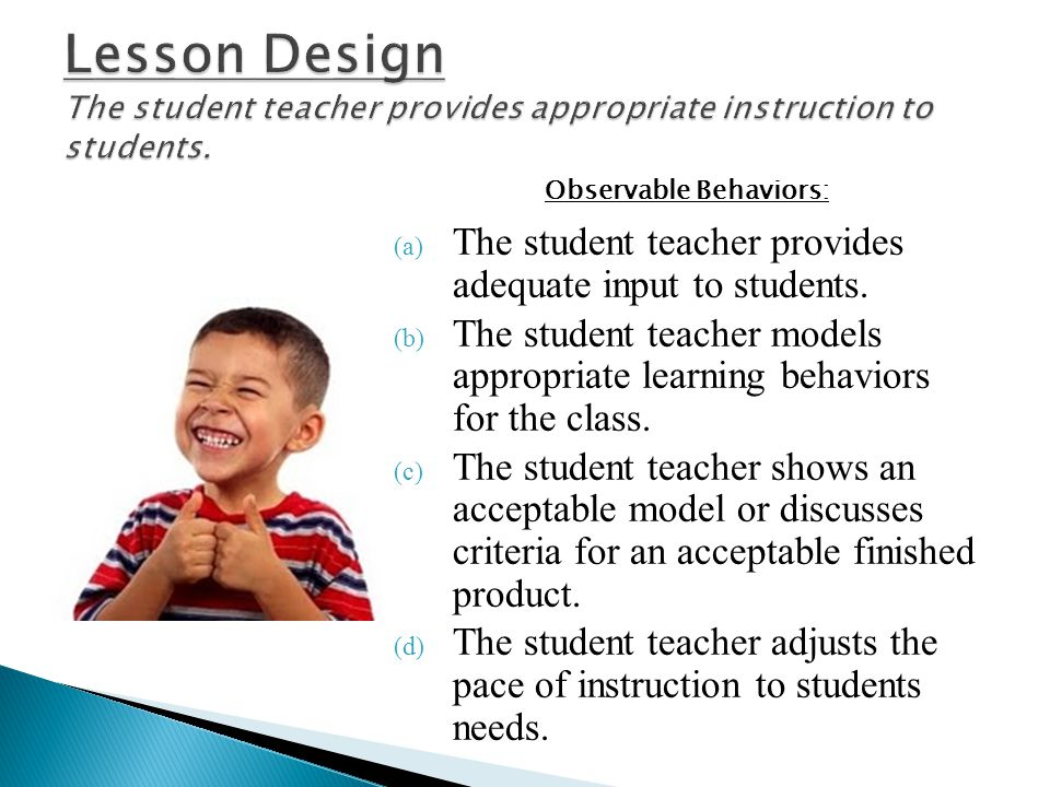 Lesson Design The student teacher provides appropriate instruction to students.