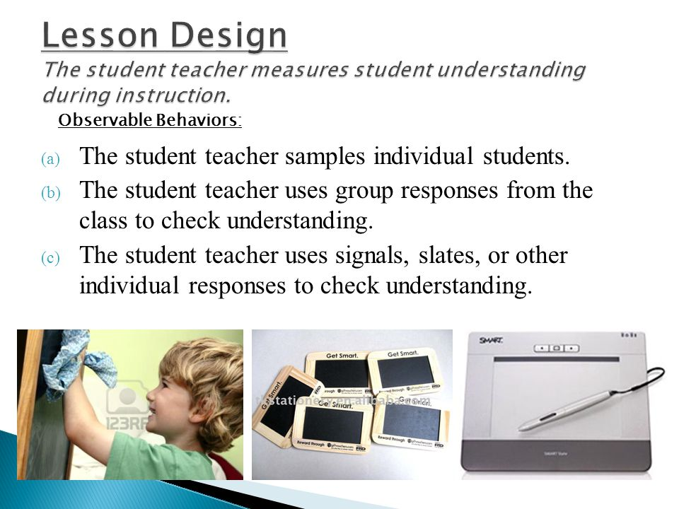 Lesson Design The student teacher measures student understanding during instruction.