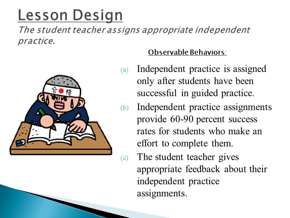 Lesson Design The student teacher assigns appropriate independent practice.