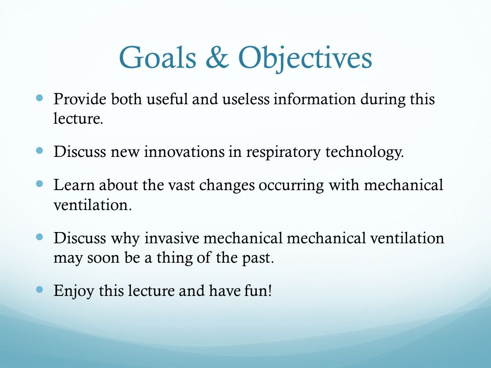 Goals & Objectives Provide both useful and useless information during this lecture. Discuss new innovations in respiratory technology.