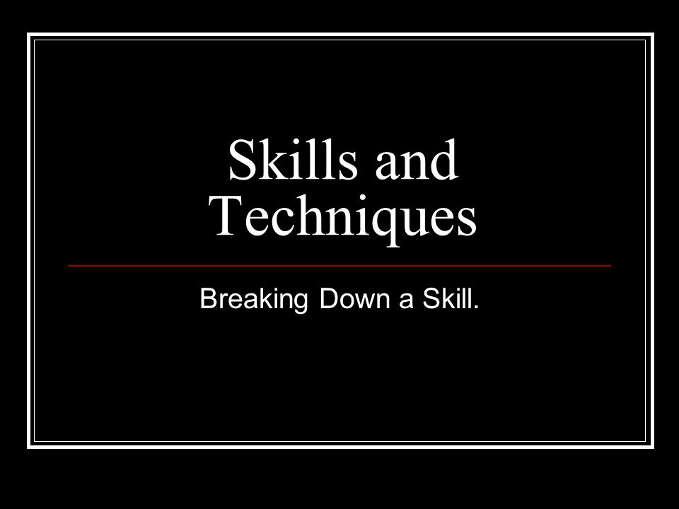 Skills and Techniques Breaking Down a Skill.