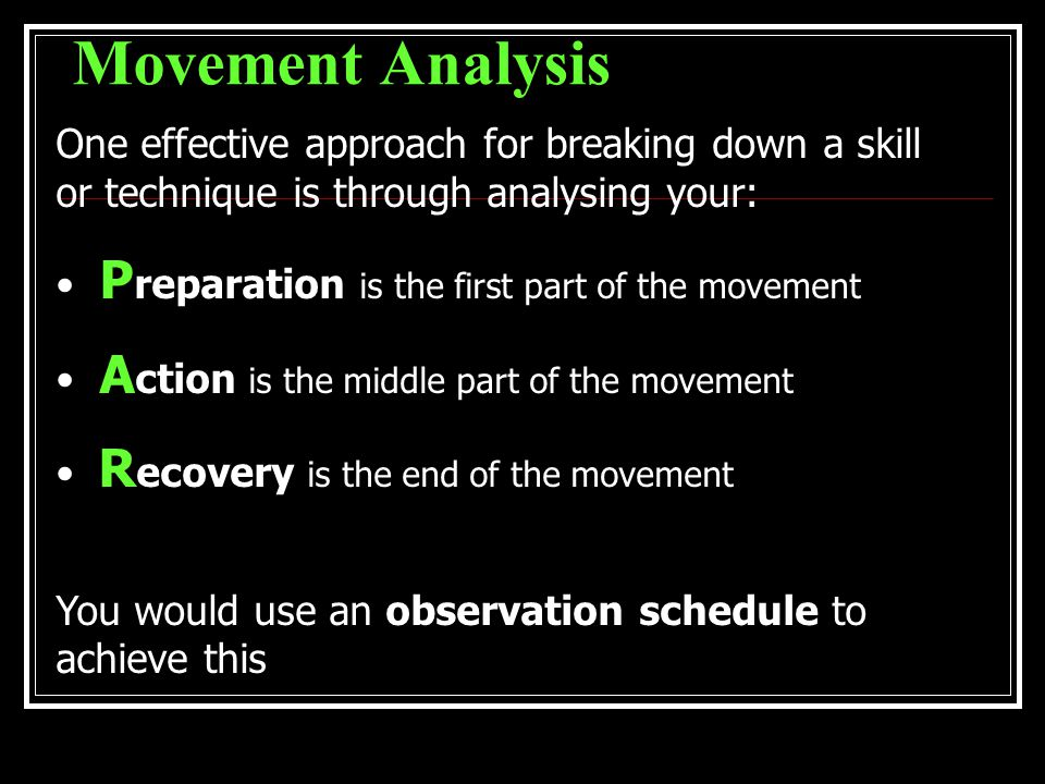 Movement Analysis One effective approach for breaking down a skill or technique is through analysing your: