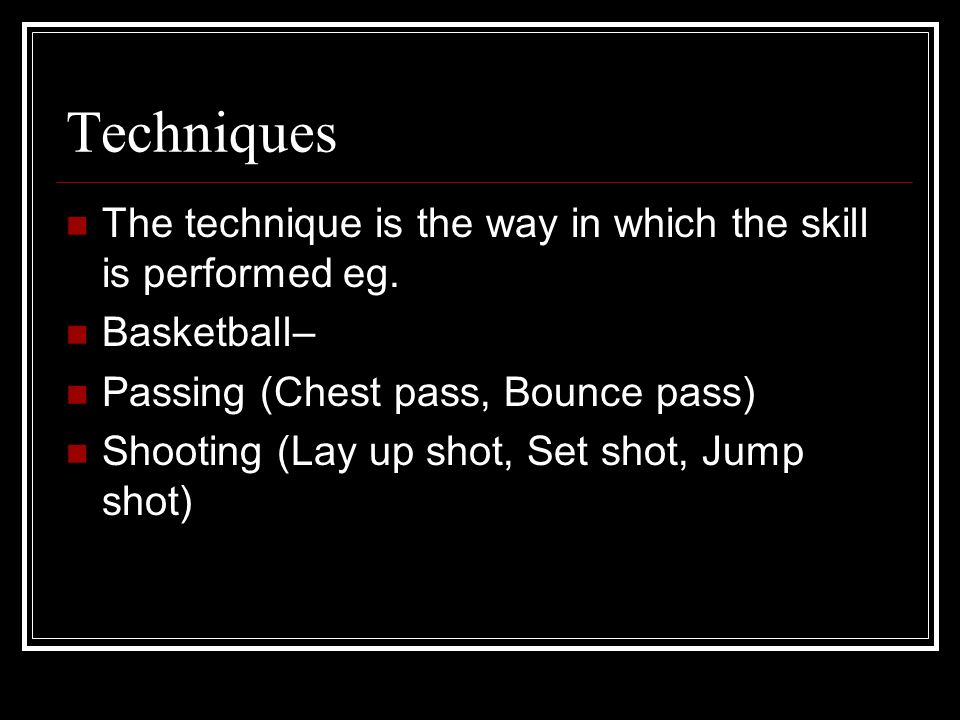 Techniques The technique is the way in which the skill is performed eg. Basketball– Passing (Chest pass, Bounce pass)