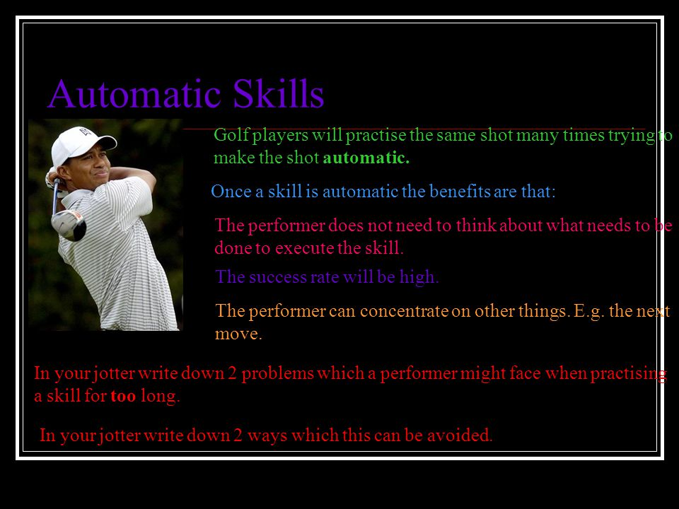 Automatic Skills Golf players will practise the same shot many times trying to. make the shot automatic.