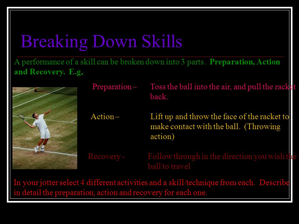 Breaking Down Skills A performance of a skill can be broken down into 3 parts. Preparation, Action.