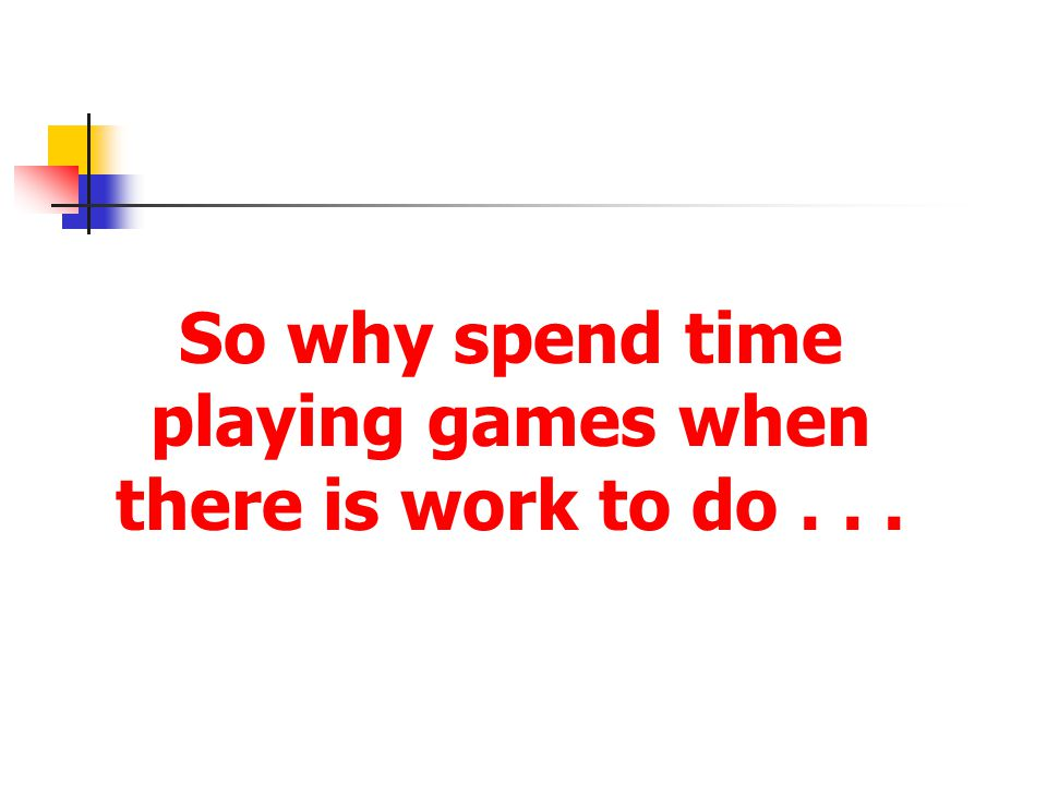 So why spend time playing games when there is work to do . . .
